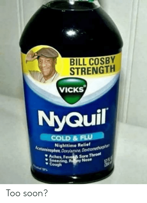 NyQuil: BILL COSBY  STRENGTH  VICKS  NyQuil  COLD & FLU  Nighttime Relief  Acetaminophen Doxylamine, De  Aches, Feve  Sneezing.  Cough  Sore Throat Too soon?