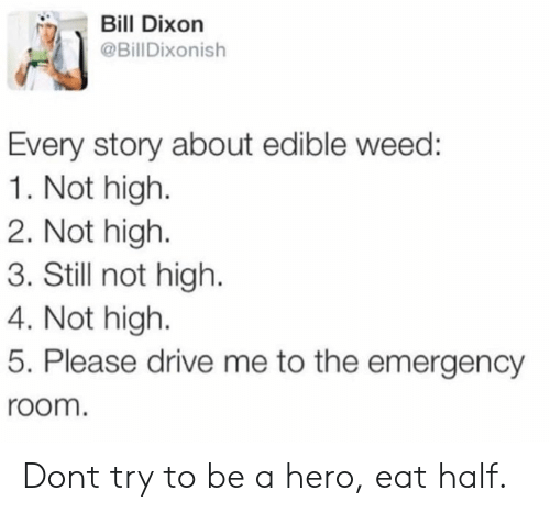 dixon: Bill Dixon  @BillDixonish  Every story about edible weed:  1. Not high.  2. Not high  3. Still not high.  4. Not high  5. Please drive me to the emergency  room. Dont try to be a hero, eat half.