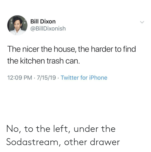 dixon: Bill Dixon  @BillDixonish  The nicer the house, the harder to find  the kitchen trash can  12:09 PM 7/15/19 Twitter for iPhone No, to the left, under the Sodastream, other drawer