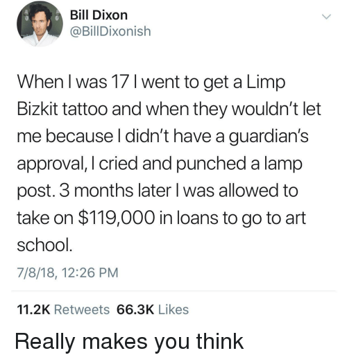 Guardians: Bill Dixon  @BillDixonish  When l was 17 1 went to get a Limp  Bizkit tattoo and when they wouldn't let  me because l didn't have a guardian's  approval, I cried and punched a lamp  post. 3 months later l was allowed to  take on $119,000 in loans to go to art  school  7/8/18, 12:26 PM  11.2K Retweets 66.3K Likes Really makes you think