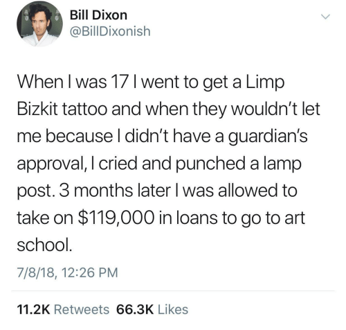 Guardians: Bill Dixon  @BillDixonish  When l was 17 1 went to get a Limp  Bizkit tattoo and when they wouldn't let  me because l didn't have a guardian's  approval, I cried and punched a lamp  post. 3 months later l was allowed to  take on $119,000 in loans to go to art  school  7/8/18, 12:26 PM  11.2K Retweets 66.3K Likes