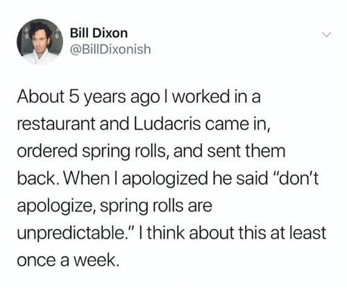 """ludacris: Bill Dixorn  @BillDixonish  About 5 years agol worked in a  restaurant and Ludacris came in,  ordered spring rolls, and sent them  back. When l apologized he said """"don't  apologize, spring rolls are  unpredictable."""" I think about this at least  once a week."""
