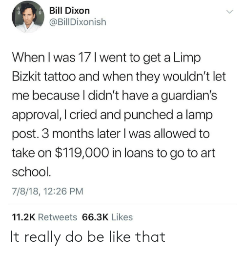 Be Like, School, and Loans: Bill Dixorn  @BillDixonish  When I was 17 l went to get a Limp  Bizkit tattoo and when they wouldn't let  me because l didn't have a guardian's  approval, I cried and punched a lamp  post. 3 months later l was allowed to  take on $119,000 in loans to go to art  school  7/8/18, 12:26 PM  11.2K Retweets 66.3K Likes It really do be like that