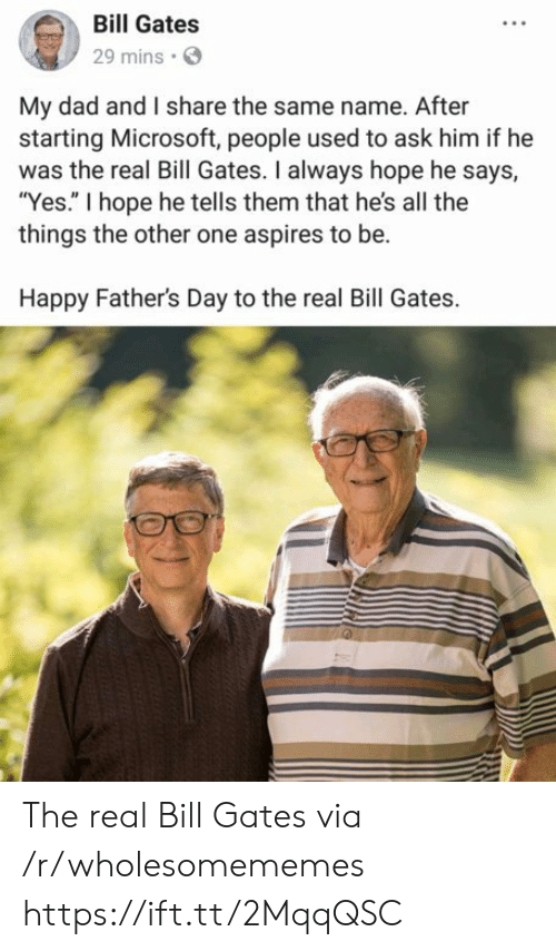 "Bill Gates, Dad, and Fathers Day: Bill Gates  29 mins  My dad and I share the same name. After  starting Microsoft, people used to ask him if he  was the real Bill Gates. I always hope he says,  ""Yes."" I hope he tells them that he's all the  things the other one aspires to be.  Happy Father's Day to the real Bill Gates. The real Bill Gates via /r/wholesomememes https://ift.tt/2MqqQSC"