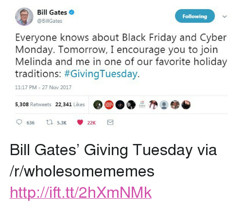 """Cyber Monday: Bill Gates  @BillGates  Following  Everyone knows about Black Friday and Cyber  Monday. Tomorrow, I encourage you to join  Melinda and me in one of our favorite holiday  traditions: #GivingTuesday.  11:17 PM -27 Nov 2017  5,308 Retweets 22,341 Likes  @( D DO  @●参 <p>Bill Gates&rsquo; Giving Tuesday via /r/wholesomememes <a href=""""http://ift.tt/2hXmNMk"""">http://ift.tt/2hXmNMk</a></p>"""