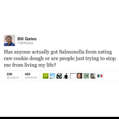 Bill Gates: Bill Gates  @BillGates  Has anyone actually got Salmonella from eating  raw cookie dough or are people just trying to stop  me from living my life?  236  420  FAVORITES  RETWEETS
