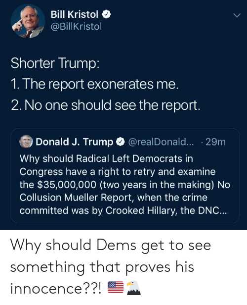 Crime, Politics, and Trump: Bill Kristol  @BillKristol  Shorter Trump:  1. The report exonerates me.  2. No one should see the report.  Donald J. Trump @realDonald..。. 29m  Why should Radical Left Democrats in  Congress have a right to retry and examine  the $35,000,000 (two years in the making) No  Collusion Mueller Report, when the crime  committed was by Crooked Hillary, the DNC...  iia Why should Dems get to see something that proves his innocence??! 🇺🇸🦅