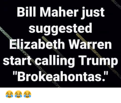 "Elizabeth Warren, Trump, and Bill Maher: Bill Maher just  suggested  Elizabeth Warren  start calling Trump  ""Brokeahontas.' 😂😂😂"