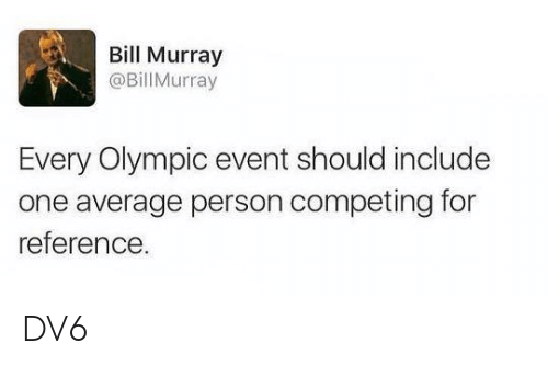 Memes, Bill Murray, and 🤖: Bill Murray  @Bill Murray  Every Olympic event should include  one average person competing for  reference DV6