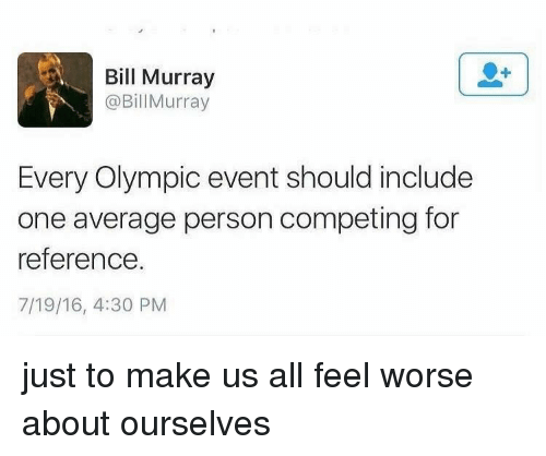 Bill Murray, One, and All: Bill Murray  @BillMurray  Every Olympic event should include  one average person competing for  reference.  7/19/16, 4:30 PM just to make us all feel worse about ourselves