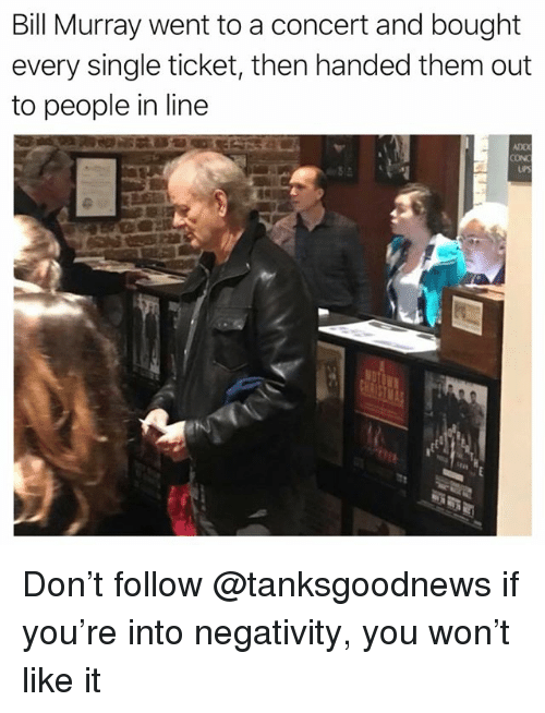 Memes, Bill Murray, and Single: Bill Murray went to a concert and bought  every single ticket, then handed them out  to people in line  ADD  CON Don't follow @tanksgoodnews if you're into negativity, you won't like it