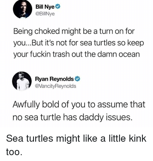 Daddy Issues: Bill Nye  @BillNye  Being choked might be a turn on for  you...But it's not for sea turtles so keep  your fuckin trash out the damn ocean  Ryan Reynolds  @VancityReynolds  Awfully bold of you to assume that  no sea turtle has daddy issues Sea turtles might like a little kink too.