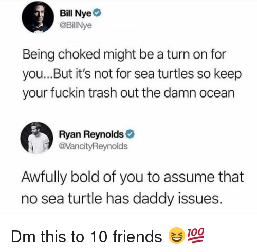 Daddy Issues: Bill Nye  @BillNye  Being choked might be a turn on for  you...But it's not for sea turtles so keep  your fuckin trash out the damn ocean  Ryan Reynolds  @VancityReynolds  Awfully bold of you to assume that  no sea turtle has daddy issues. Dm this to 10 friends 😆💯