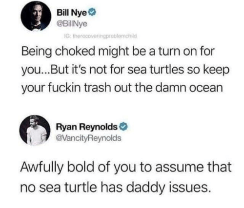 Daddy Issues: Bill Nye  @BillNye  G: therecoveringprablomchid  Being choked might be a turn on for  you...But it's not for sea turtles so keep  your fuckin trash out the damn ocean  Ryan Reynolds  @VancityReynolds  Awfully bold of you to assume that  no sea turtle has daddy issues.