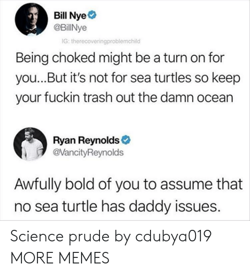 Daddy Issues: Bill Nye  @BillNye  G: therecoveringproblemchild  Being choked might be a turn on for  you...But it's not for sea turtles so keep  your fuckin trash out the damn ocean  Ryan Reynolds  @VancityReynolds  Awfully bold of you to assume that  no sea turtle has daddy issues. Science prude by cdubya019 MORE MEMES
