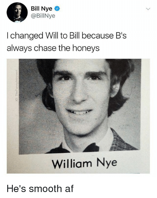Smooth Af: Bill Nye  @BillNye  I changed Will to Bill because B's  always chase the honeys  William Nye He's smooth af