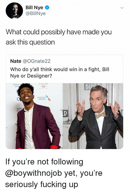 Desiigner: Bill Nye  BillNye  What could possibly have made you  ask this question  Nate @oGnate22  Who do y'all think would win in a fight, Bill  Nye or Desiigner?  Airl  Americarn  Airlines  MAKE  Ar If you're not following @boywithnojob yet, you're seriously fucking up