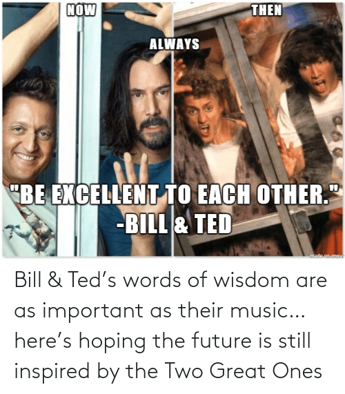 The Future: Bill & Ted's words of wisdom are as important as their music… here's hoping the future is still inspired by the Two Great Ones