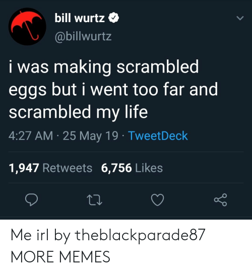 25 May: bill Wurtz  @billwurtz  i was making scrambled  eggs but i went too far and  scrambled my life  4:27 AM 25 May 19 TweetDeck  1,947 Retweets 6,756 Like:s Me irl by theblackparade87 MORE MEMES