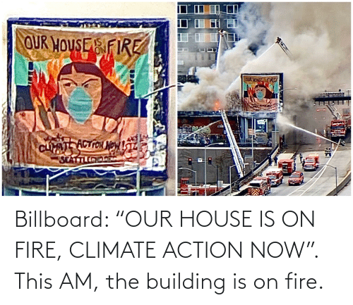 """Billboard: Billboard: """"OUR HOUSE IS ON FIRE, CLIMATE ACTION NOW"""". This AM, the building is on fire."""