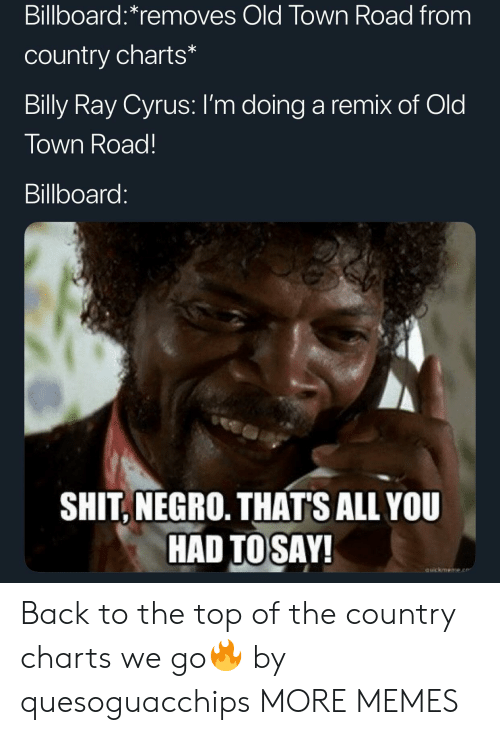 Billboard: Billboard:*removes Old Town Road from  country charts*  Billy Ray Cyrus: I'm doing a remix of Old  Town Road!  Billboard:  SHIT, NEGRO. THAT'S ALL YOU  HAD TOSAY!  auickmeme.e Back to the top of the country charts we go🔥 by quesoguacchips MORE MEMES