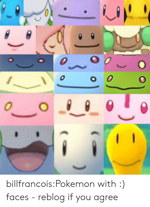 if you agree: billfrancois:Pokemon with :) faces - reblog if you agree
