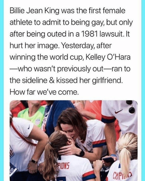 World Cup: Billie Jean King was the first female  athlete to admit to being gay, but only  after being outed in a 1981 lawsuit. It  hurt her image. Yesterday, after  winning the world cup, Kelley O'Hara  who wasn't previously out-ran to  the sideline & kissed her girlfriend.  How far we've come.  PIONS  CAPID