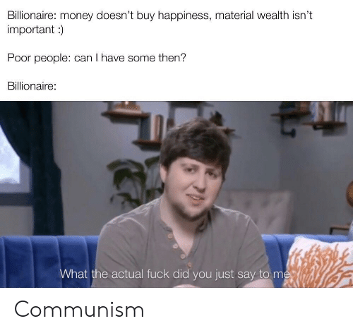 Did You Just Say: Billionaire: money doesn't buy happiness, material wealth isn't  important )  Poor people: can I have some then?  Billionaire:  What the actual fuck did you just say to me Communism