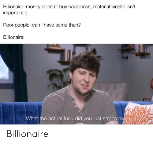 Can I Have: Billionaire: money doesn't buy happiness, material wealth isn't  important)  Poor people: can I have some then?  Billionaire:  What the actual fuck did you just say to me Billionaire
