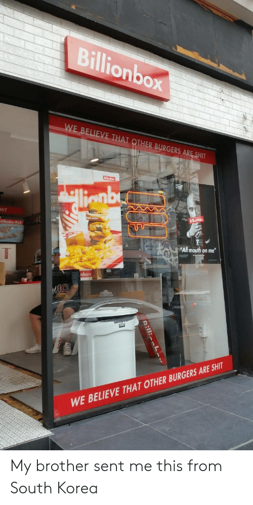 """Burgers: Billionbox  WE BELIEVE THAT OTHER BURGERS ARE SHIT  শ  RAB  llenby  HIT  Billionbox  onbex Pak  """"All mouth on me""""  T  nbox  AEKO  WE BELIEVE THAT OTHER BURGERS ARE SHIT  D:11: L My brother sent me this from South Korea"""