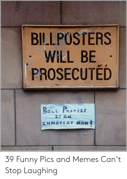 Pics And: BILLPOSTERS  WILL BE  PROSECUTED  BrLL POSTERS  IS AN  HNZOCTONT NANI 39 Funny Pics and Memes Can't Stop Laughing