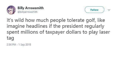 Golf: Billy Arrowsmith  Follow  @billyarrowsmith  It's wild how much people tolerate golf, like  imagine headlines if the president regularly  spent millions of taxpayer dollars to play laser  tag  2:36 PM 1 Sep 2018