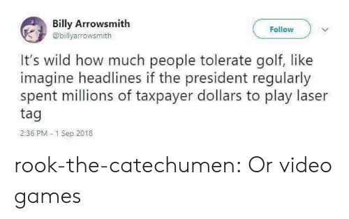Golf: Billy Arrowsmith  Follow  @billyarrowsmith  It's wild how much people tolerate golf, like  imagine headlines if the president regularly  spent millions of taxpayer dollars to play laser  tag  2:36 PM 1 Sep 2018 rook-the-catechumen:  Or video games