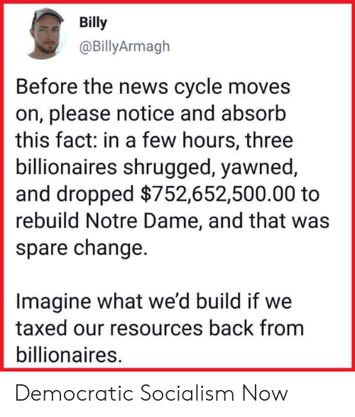 News, Notre Dame, and Socialism: Billy  @BillyArmagh  Before the news cycle moves  on, please notice and absorb  this fact: in a few hours, three  billionaires shrugged, yawned  and dropped $752,652,500.00 to  rebuild Notre Dame, and that was  spare change.  Imagine what we'd build if we  taxed our resources back from  billionaires. Democratic Socialism Now