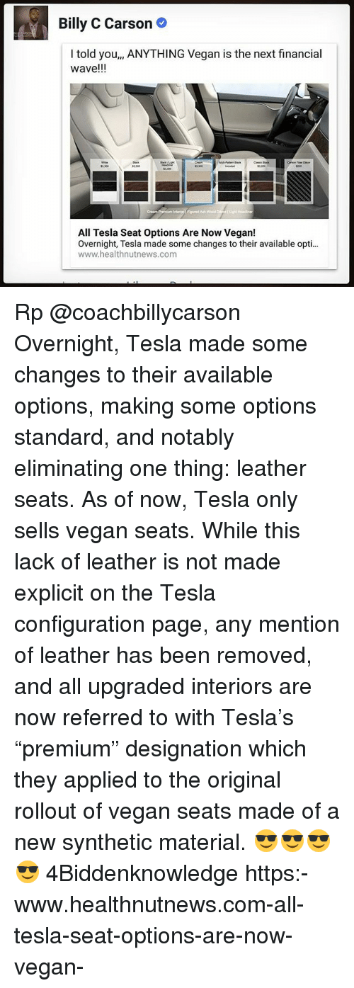 """Rollout: Billy C Carson  I told you,, ANYTHING Vegan is the next financial  wave!!!  3.300  5200  All Tesla Seat Options Are Now Vegan!  Overnight, Tesla made some changes to their available opti...  www.healthnutnews.com Rp @coachbillycarson Overnight, Tesla made some changes to their available options, making some options standard, and notably eliminating one thing: leather seats. As of now, Tesla only sells vegan seats. While this lack of leather is not made explicit on the Tesla configuration page, any mention of leather has been removed, and all upgraded interiors are now referred to with Tesla's """"premium"""" designation which they applied to the original rollout of vegan seats made of a new synthetic material. 😎😎😎😎 4Biddenknowledge https:-www.healthnutnews.com-all-tesla-seat-options-are-now-vegan-"""