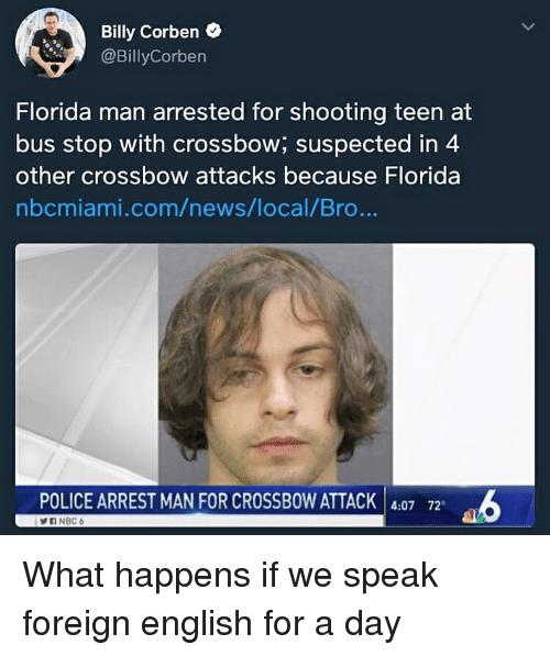 crossbow: Billy Corben o  @BillyCorben  Florida man arrested for shooting teen at  bus stop with crossbow; suspected in 4  other crossbow attacks because Florida  nbcmiami.com/news/local/Bro...  POLICE ARREST MAN FOR CROSSBOW ATTACK 4:07 72 What happens if we speak foreign english for a day