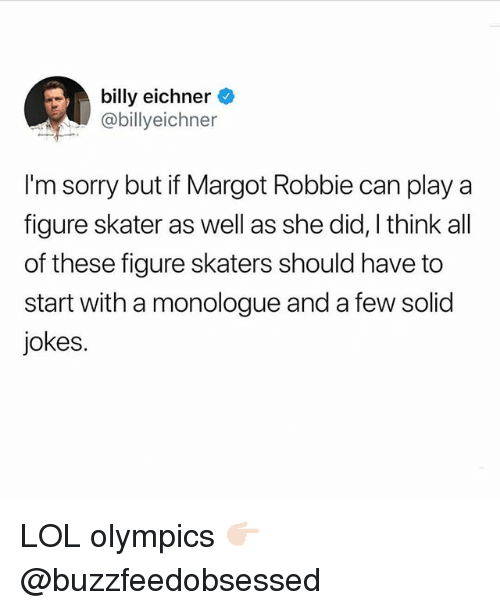 Margot Robbie: billy eichner  @billyeichner  I'm sorry but if Margot Robbie can play a  figure skater as well as she did, I think all  of these figure skaters should have to  start with a monologue and a few solid  jokes. LOL olympics 👉🏻 @buzzfeedobsessed