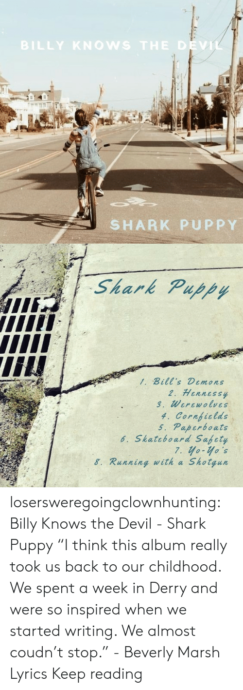 "Safety: BILLY KNOWS THE DEVIL  SHARK PUPPY   Shark Puppy  1. Bill's Demons  2. Hennessy  3. Werewolves  4. Cornficlds  5. Paperboats  6. Skateboard Safety  7. yo-yo's  Shotgun  8. Running with a losersweregoingclownhunting:  Billy Knows the Devil - Shark Puppy ""I think this album really took us back to our childhood. We spent a week in Derry and were so inspired when we started writing. We almost coudn't stop."" - Beverly Marsh  Lyrics Keep reading"