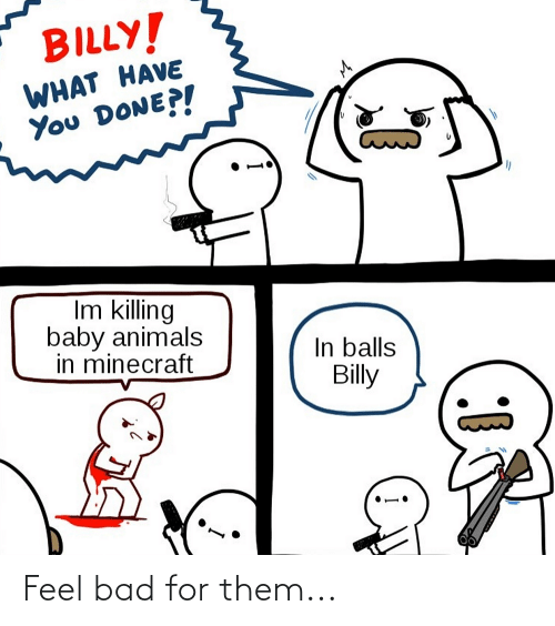 Baby Animals: BILLY!  WHAT HAVE  You DONE?!  Im killing  baby animals  in minecraft  In balls  Billy Feel bad for them...
