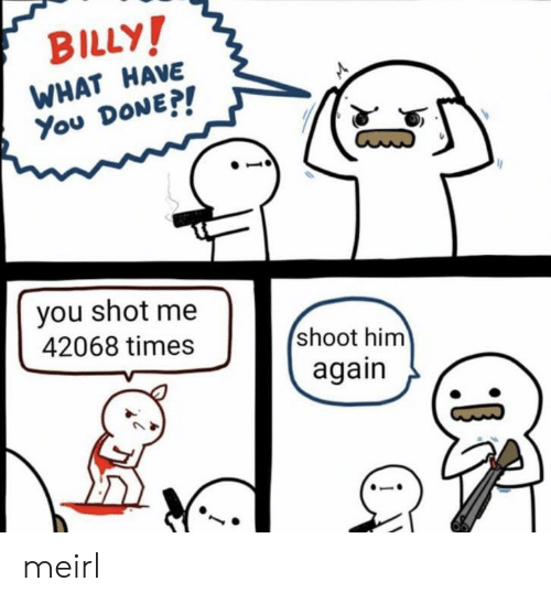 Him Again: BILLY!  WHAT HAVE  You DONE?!  you shot me  42068 times  shoot him  again meirl