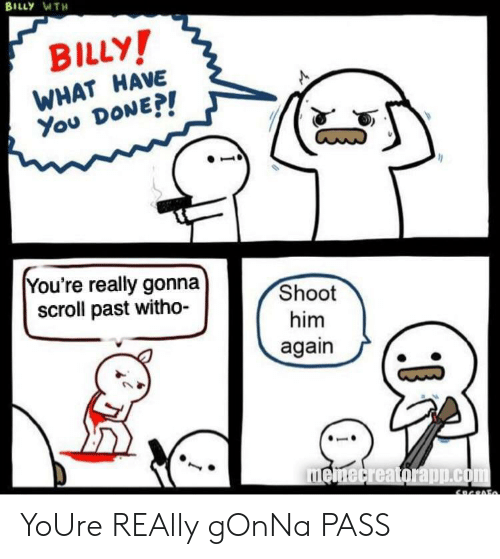 Him Again: BILLY WTH  BILLY!  WHAT HAVE  You DONEP!  You're really gonna  scroll past witho-  Shoot  him  again  memecreatorapp.com YoUre REAlly gOnNa PASS