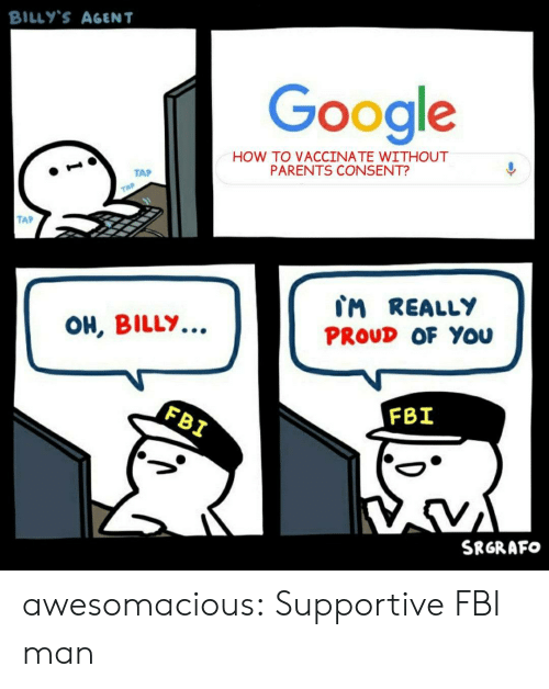 supportive: BILLY'S AGENT  Google  HOW TO VACCINATE WITHOUT  PARENTS CONSENT?  TAP  TAP  TAP  CM REALLY  OH, BILLY..  PROUD OF You  FBI  FBI  SRGRAFO awesomacious:  Supportive FBI man