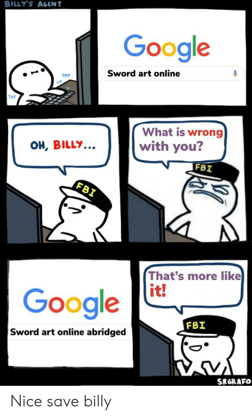 Anime, Fbi, and Google: BILLY'S AGENT  Google  Sword art online  TAP  TAP  What is wrong  with you?  OH, BILLY...  FBI  FBI  That's more like  it!  Google  FBI  Sword art online abridged  SRGRAFO Nice save billy