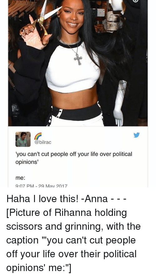 "Anna, Life, and Love: @bilrac  you can't cut people off your life over political  opinions'  me  9.07 PM May 2017 Haha I love this! -Anna - - - [Picture of Rihanna holding scissors and grinning, with the caption ""'you can't cut people off your life over their political opinions' me:""]"