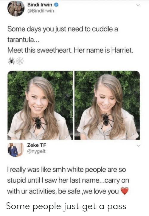 Love, Saw, and Smh: Bindi Irwin  @Bindilrwin  Some days you just need to cuddle a  tarantul...  Meet this sweetheart. Her name is Harriet.  Zeke TF  @nygelt  I really was like smh white people are so  stupid until l saw her last name...carry on  with ur activities, be safe ,we love you Some people just get a pass