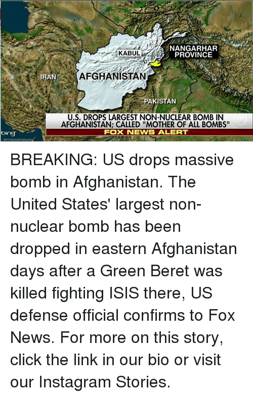 """bingeing: bing  KABUL  PROVINCE  AFGHANISTAN  IRAN  PAKISTAN  U.S. DROPS LARGEST NON-NUCLEAR BOMB IN  AFGHANISTAN: CALLED """"MOTHER OF ALL BOMBS""""  FOX NEWS ALERT BREAKING: US drops massive bomb in Afghanistan. The United States' largest non-nuclear bomb has been dropped in eastern Afghanistan days after a Green Beret was killed fighting ISIS there, US defense official confirms to Fox News. For more on this story, click the link in our bio or visit our Instagram Stories."""