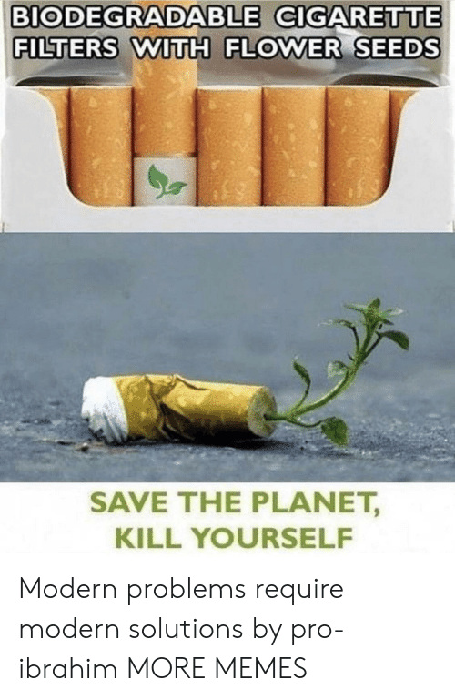 Dank, Memes, and Target: BIODEGRADABLE CIGARETTE  FILTERS WITH FLOWER SEEDS  SAVE THE PLANET,  KILL YOURSELF Modern problems require modern solutions by pro-ibrahim MORE MEMES
