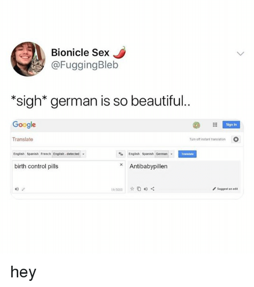 "Beautiful, Google, and Sex: Bionicle Sex  @FuggingBleb  ""*sigh* german is so beautiful.  Google  Sign in  Translate  um off instant translation  O  English Spanish French English. detected .  English Spanish German  Translae  birth control pills  Antibabypillen  suggest an edit hey"