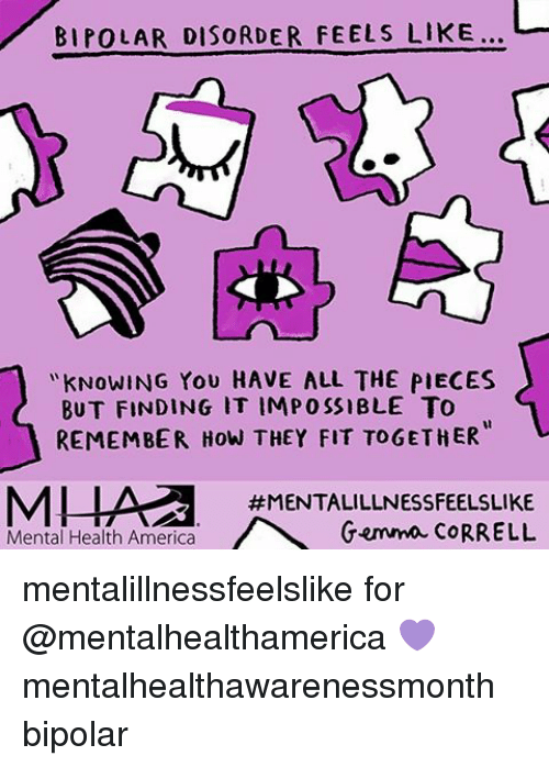 bipolar disorder: BIPOLAR DISORDER FEELS LIKE...  KNOWING YOU HAVE ALL THE PIECES  BUT FINDING IT IMPOSSIBLE TO  REMEMBER How THEY FIT TOGETHER  #MENTALILLNESSFEELSLIKE  Mental Health America  Gemma CORRELL mentalillnessfeelslike for @mentalhealthamerica 💜 mentalhealthawarenessmonth bipolar