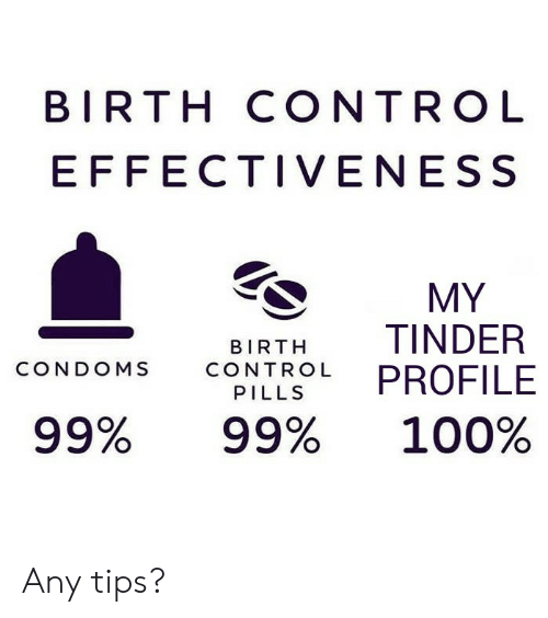 Tinder, Control, and Birth Control: BIRTH CONTROL  EFFECTIVENESS  MY  TINDER  PROFILE  BIRTH  CONDOMS  CONTROL  PILLS  99%  99%  100% Any tips?